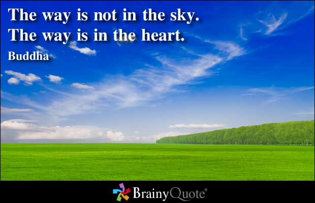 The Way Is Not In The Sky. The Way Is In The Heart. - Buddha