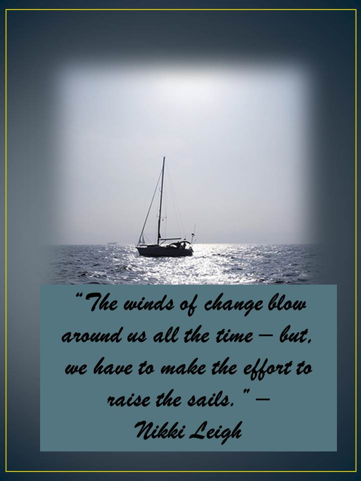 """"""" The Winds Of Change Blow Around Us All The Time- But, We Have To Make The Effort To Raise The Sails """""""