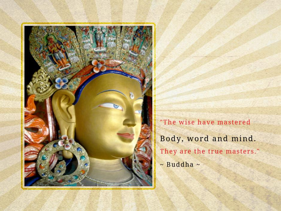 """ The Wise Have Mastered Body, Word And Mind. They Are The True Masters. "" - Buddha"
