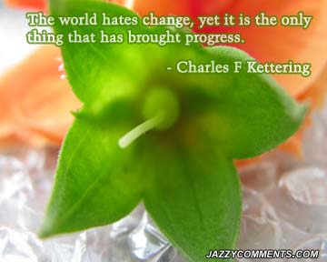 The World Hates Change, Yet It Is The Only Thing That Has Brought Progress. - Charles F. Kettering