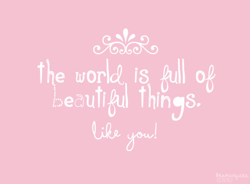 The World Is Full Of Beautiful Things. Like You!