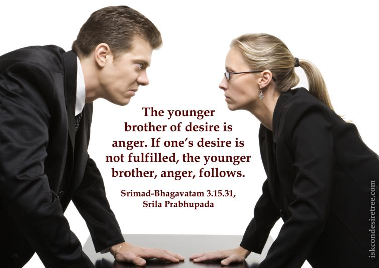 The Younger Brother Of Desire Is Anger. If One's Desire Is Not Fulfilled, The Younger Brother, Anger, Follows. -  Srimad Bhagavatam