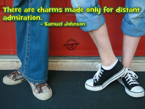 There Are Charms Made Only For Distant Admiration. - Samuel Johnson