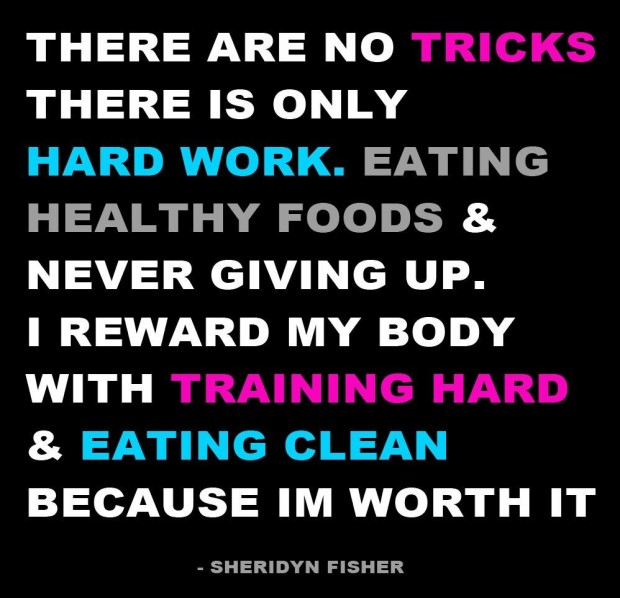 There Are No Tricks There Is Only Hard Work. Eating Healthy Foods & Never Giving Up. I Reward My Body With Training Hard & Eating Clean Because I'm Worth It. - Sheridyn Fisher