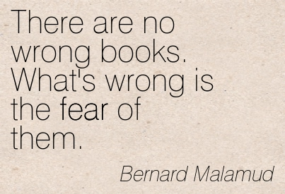 There Are No Wrong Books. What's Wrong Is The Fear Of Them. - Bernard Malamud ~ Censorship Quotes