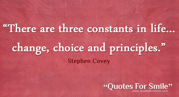 """"""" There Are Three Constants In Life, Change Choice And Principles """" - Stephen Covey"""