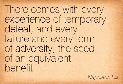 There Comes With Every Experience Of Temporary Defeat, And Every Failure And Every Form Of Adversity, The Seed Of An Equivalent Benefit. - Napoleon Hill