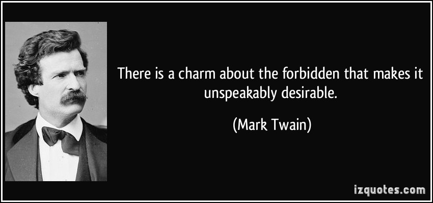 There Is A Charm About The Forbidden That Makes It Unspeakably Desirable. - Mark Twain