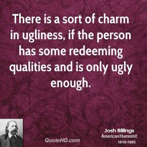There Is A Sort Of Charm In Ugliness,  If The Person Has Some Redeeming Qualities And Is Only Ugly Enough. - Josh Billings