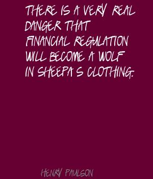 There Is A Very Real Danger That Financial Regulation Will Become A Wolf In Sheep's Clothing. - Henry Paulson