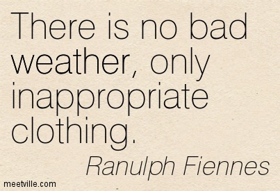 There Is No Bad Weather, Only Inappropriate Clothing. - Ranulph Fiennes
