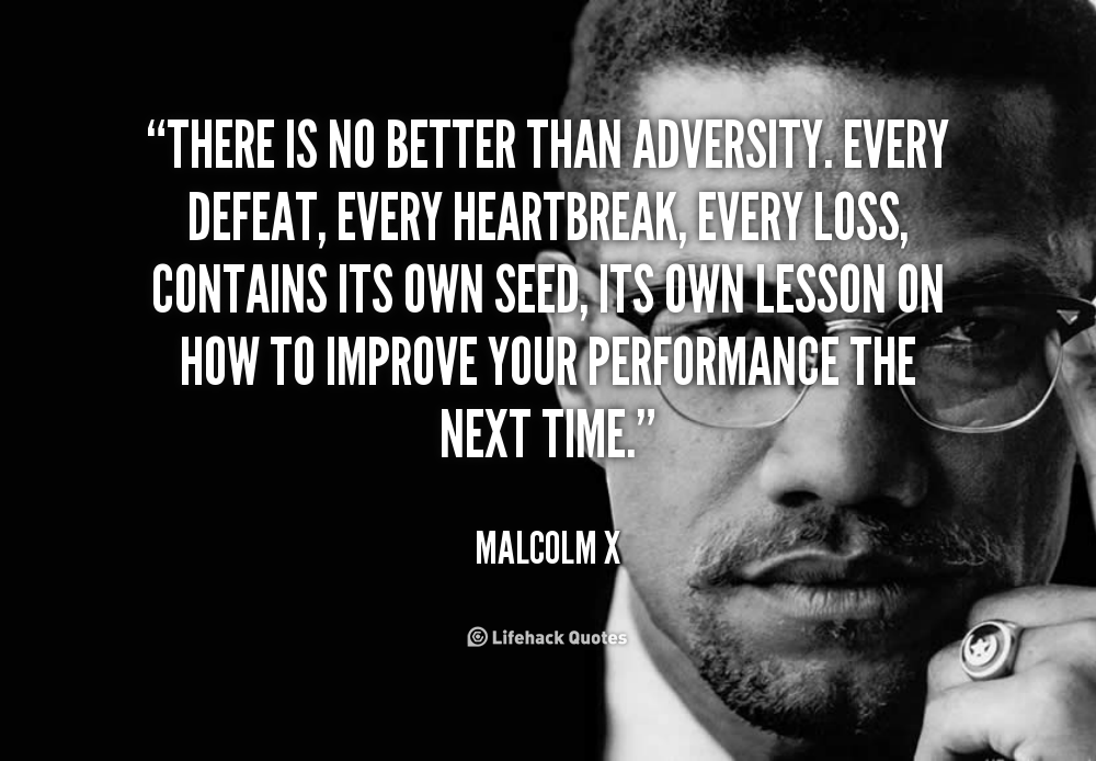 """"""" There Is No Better Than Adversity, Every Defeat, Every Heartbreak, Every Loss, Contains Its Own Seed…. - Malcolm X"""