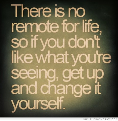 There Is No Remote For Life, So If You Don't Like What You're Seeing, Get Up And Change It Yourself.