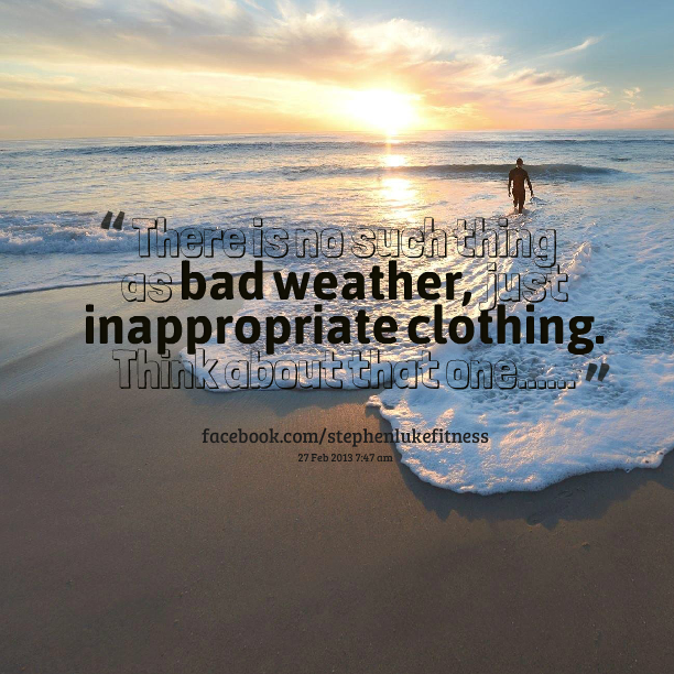 There Is No Such Thing As Bad Weather, Just Inappropriate Clothing. Think About That One  ""