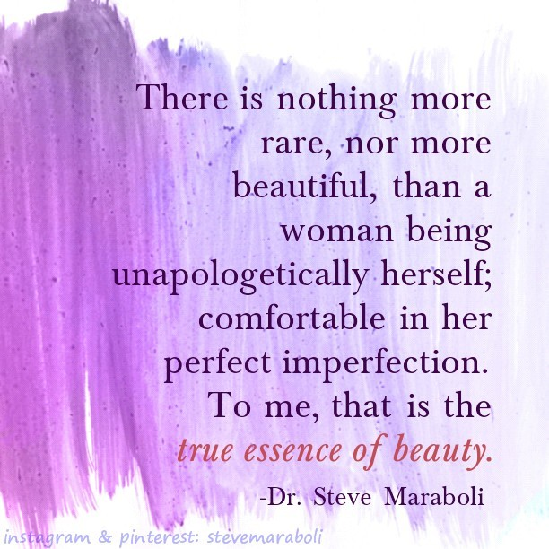 There Is Nothing More Rare, Nor More Beautiful, Than A Woman Being Unapologetically Herself, Comfortable In Her Perfect Imperfection. To Me, That Is The True Essence Of Beauty. - Dr. Steve Maraboli
