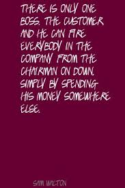 There Is Only One Boss. The Customer And He Can Fire Everybody In The Company From The Chairman On Down. Simply By Spending His Money Somewhere Else. - Sam Walton