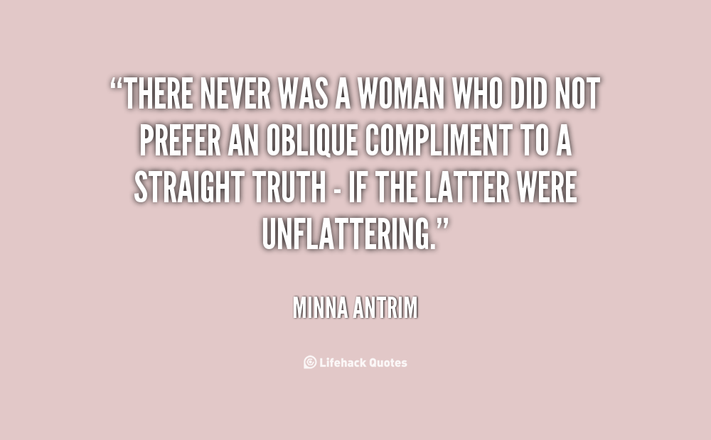 """There Never Was A Woman Who Did Not Prefer An Oblique Compliment To A Straight Truth - If The Latter Were Unflattering."""