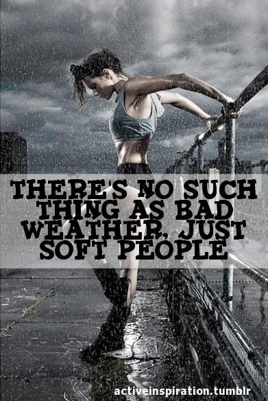There's No Such Thing As Bad Weather Just Soft People. ~ Body Quotes