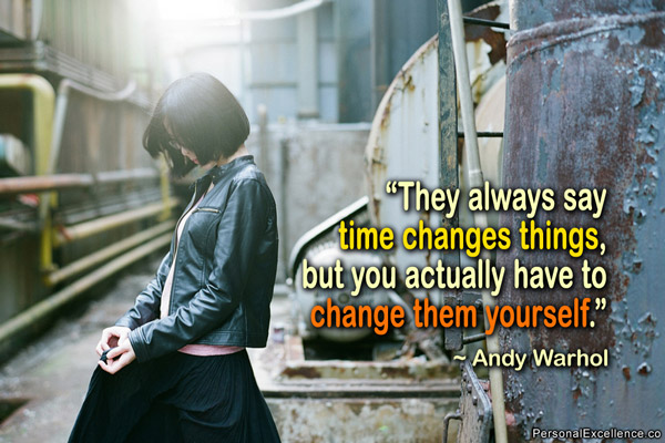 """"""" They Always Say Time Changes Things, But You Actually Have To Change Them Yourself """" - Andy Warhol"""