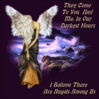 They Come To You And Me, In Our Darkest Hours I Believe There Are Angels Among Us.