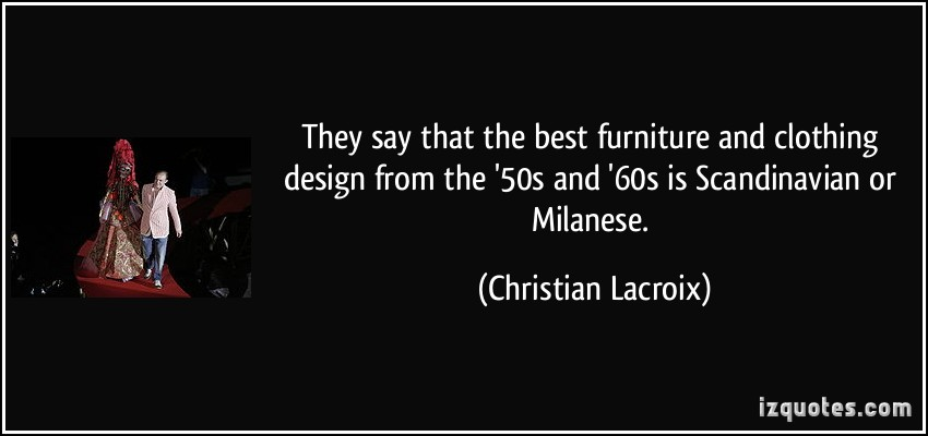 They Say That The Best Furniture And Clothing Design From The '50s And '60s Is Scandinavian Or Milanese. - Christian Lacroix