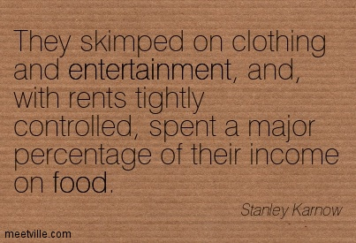 They Skimped On Clothing And Entertainment, And, With Rents Tightly Controlled, Spent A Major Percentage Of Their Income On Food. - Stanley Karnow