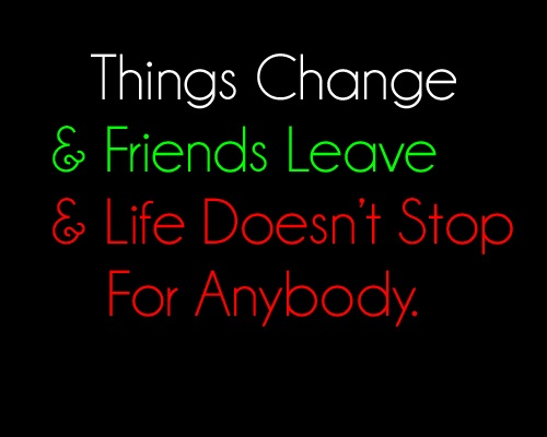 Things Change & Friends Leave & Life Doesn't Stop For Anybody.