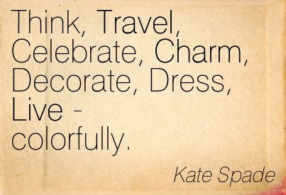 Think Travel Celebrate Charm Decorate Dress Live Colorfully. - Kate Spade