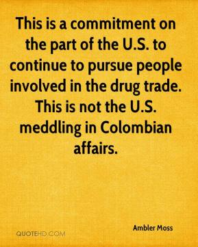 This Is A Commitment On The Part Of The U.S. To Continue To Pursue People Involved In The Drug Trade.  This Is Not The U.S. Meddling In Colombian Affairs. - Ambler Moss