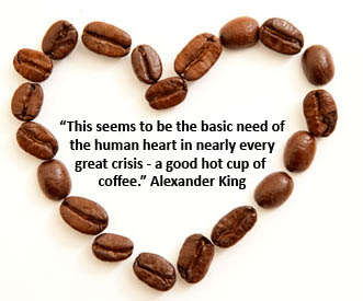 """ This Seems To Be The Basic Need Of The Human Heart In Nearly Every Great Crisis-A Good Hot Cup Of Coffee "" - Alexander King"