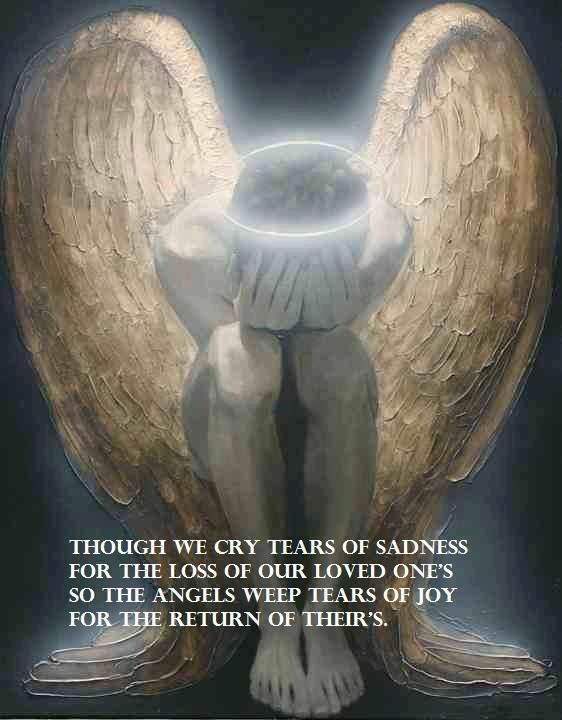 Though We Cry Tears Of Sadness For The Loss Of Our Loved One's So The Angels Weep Tears Of Joy For The Return Of Their's