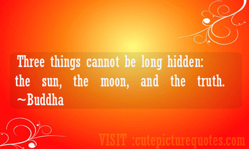Three Things Cannot Be Long Hidden, The Sun, The Moon, And The Truth.  - Buddha