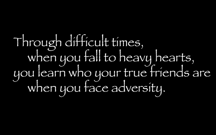 Through Difficult Times, When You Fall To Heavy Hearts, You Learn Who Your True Friends Are When You Face Adversity.
