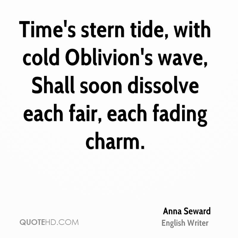 Time's Stern Tide, With Cold Oblivion's Wave, Shall Soon Dissolve Each Fair, Each Fading Charm. - Anna Seward