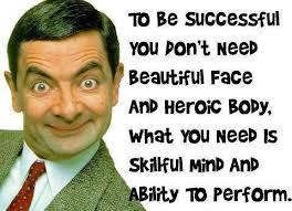 To Be Successful You Don't Need Beautiful Face And Heroic Body. What You Need Is Skillful Mind And Ability To Perform.