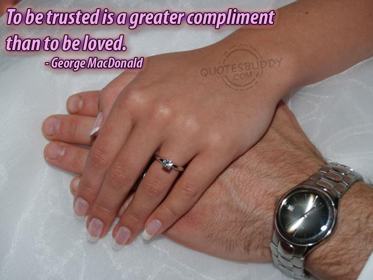 To Be Trusted Is a Greater Compliment Than To Be Loved