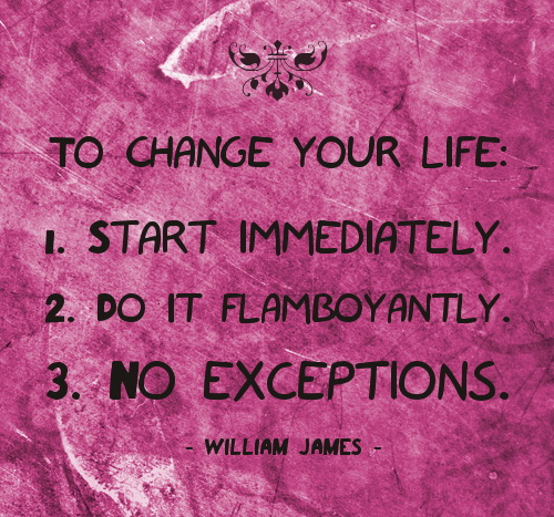 To Change Your Life, 1. Start Immediately. 2. Do It  Flamboyantly. 3. No Exceptions. - William James
