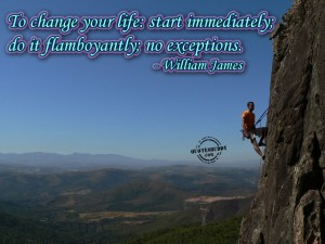 To Change Your Life Start Immediately, Do It Flamboyantly, No Exceptions. - William James