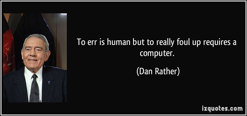 To Err Is Human But To Really Foul Up Requires a Computer - Dan Rather