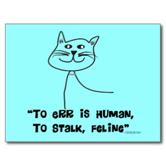 """ To Err Is Human, To Stalk, Feling "" ~ Cat Quotes"