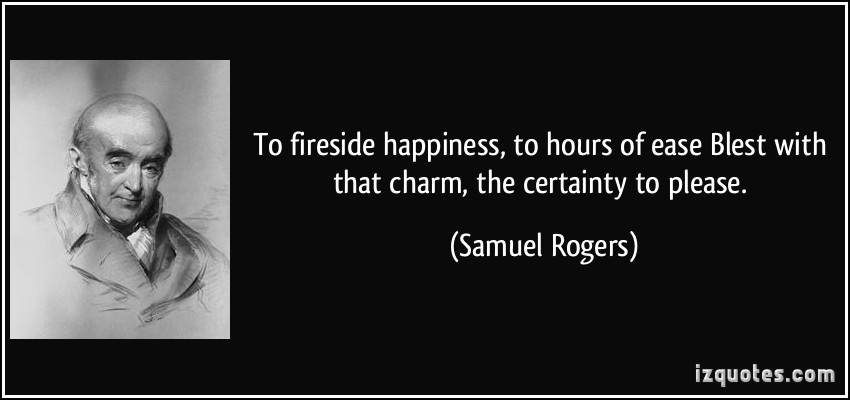 To Fireside Happiness To Hours Of Ease Blest With That Charm The Certainty To Please. - Samuel Rogers