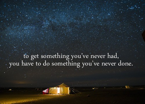 To Get Something You've Never Had, You Have To Do Something You've Never Done. ~ Camping Quotes