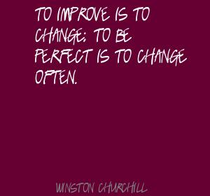 To Improve Is To Change, To Be Perfect  Is To Change Often. - Winston Churchill