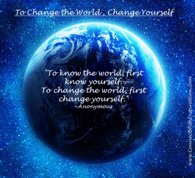 """"""" To Know The World First Know Yourself To Change The World, First Change Yourself """" - Anonymous"""