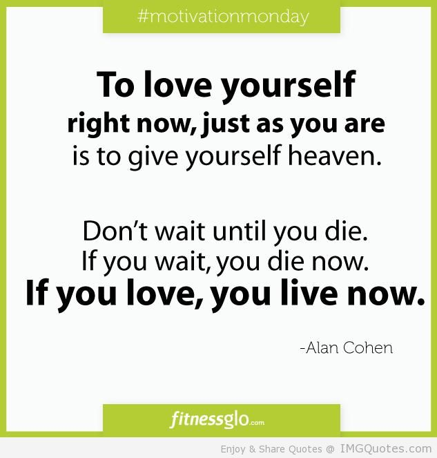 To Love Yourself Right Now, Just As You Are Is To Give Yourself Heaven. Don't Wait Until You Die. If You Wait, You Die Now. If You Love, You Live Now. - Alan Cohen