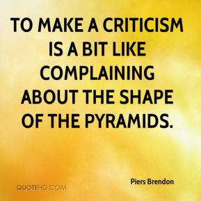 To Make A Criticism Is A Bit Like Complaining About The Shape Of The Pyramids. - Piers Brendon