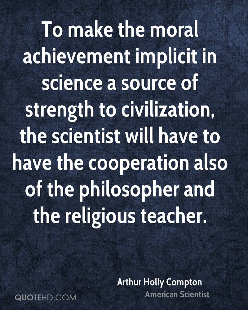 To Make The Moral Achievement ImplicIt In Science A Source Of Strength To Civilization…. - Arthur Holly Compton