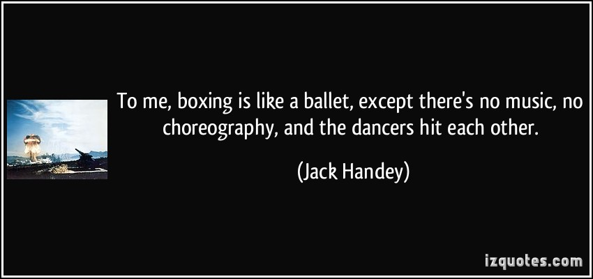 To Me, Boxing Is Like A Ballet, Except There's No Music, No Choreography, And The Dancers Hit Each Other. - Jack  Handey