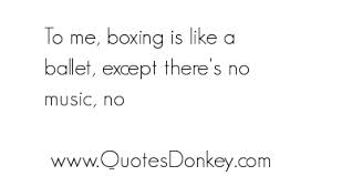 To Me, Boxing Is Like A Ballet, Except There's No Music, No.