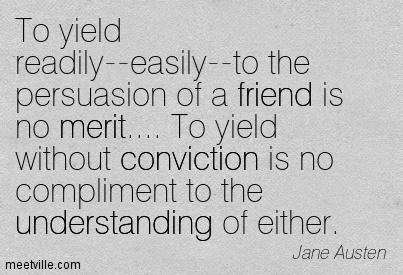 To Yield Readily - Easily - To The Persuasion Of a Friend Is No Merit, To Yield Without Conviction Is No Compliment To The Understanding Of Either